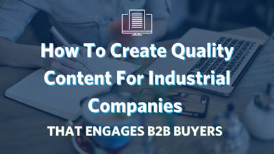 How To Create Quality Content For Industrial Companies To Engage B2B Buyers